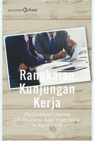 Rangkaian Kunjungan Kerja Plt Direktur Utama PT Asuransi Asei Indonesia - 13 April 2018 -