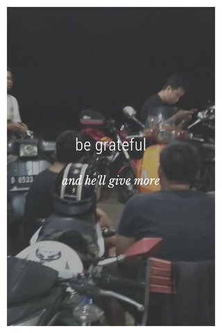 be grateful and he'll give more