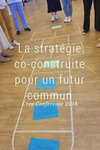 La stratégie co-construite pour un futur commun Crea Conference 2018