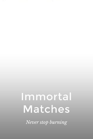 Immortal Matches Never stop burning