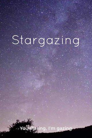 Stargazing You staring, I'm gazing