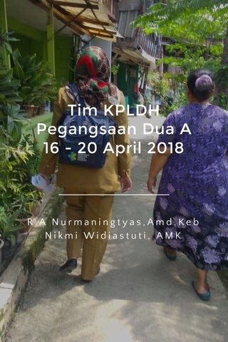 Tim KPLDH Pegangsaan Dua A 16 - 20 April 2018 R.A Nurmaningtyas,Amd.Keb Nikmi Widiastuti, AMK
