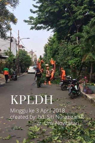 KPLDH Minggu ke 3 April 2018 created by: bd. Siti Nurazizah R zr. Umi Novitasari
