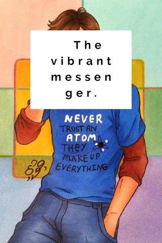 The vibrant messenger.