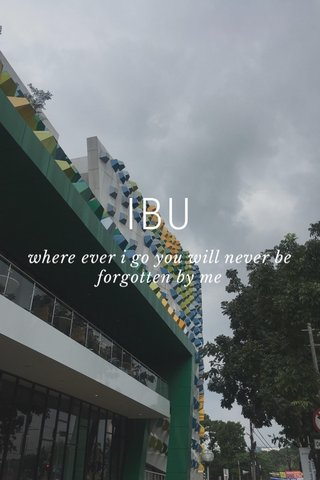 IBU where ever i go you will never be forgotten by me