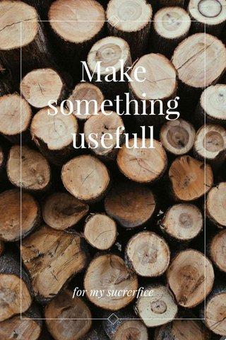 Make something usefull for my sucrerfice