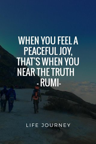 WHEN YOU FEEL A PEACEFUL JOY, THAT'S WHEN YOU NEAR THE TRUTH - RUMI- LIFE JOURNEY