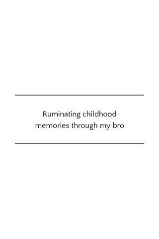 Ruminating childhood memories through my bro