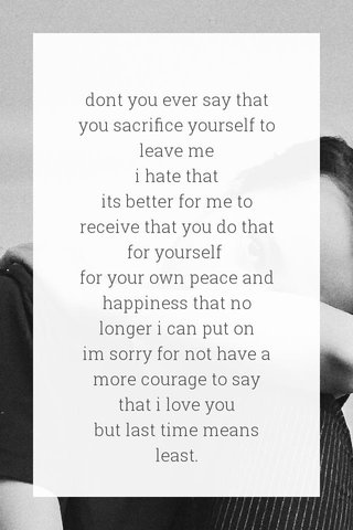 dont you ever say that you sacrifice yourself to leave me i hate that its better for me to receive that you do that for yourself for your own peace and happiness that no longer i can put on im sorry for not have a more courage to say that i love you but last time means least.