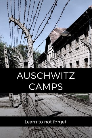 AUSCHWITZ CAMPS Learn to not forget.