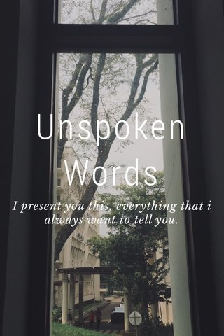 Unspoken Words I present you this, everything that i always want to tell you.