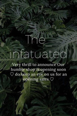 The_ infatuated Very thrill to announce Our humble shop is opening soon ♡ do keep an eye on us for an opening sales ♡