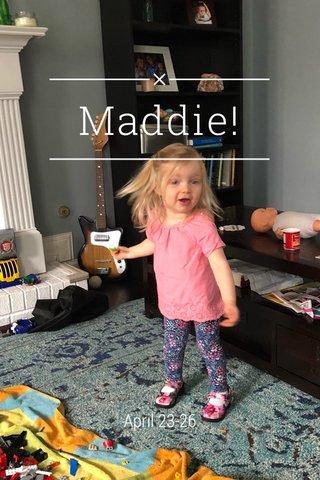 Maddie! April 23-26
