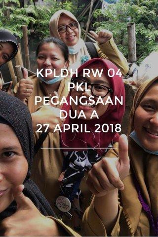 KPLDH RW 04 PKL PEGANGSAAN DUA A 27 APRIL 2018