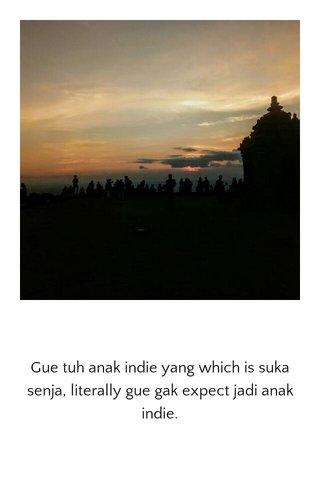Gue tuh anak indie yang which is suka senja, literally gue gak expect jadi anak indie.