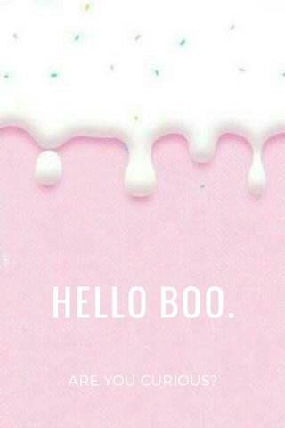 HELLO BOO. ARE YOU CURIOUS?