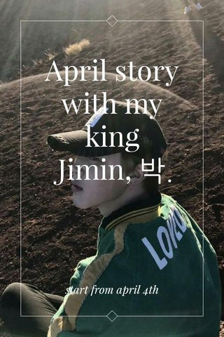 April story with my king Jimin, 박. start from april 4th