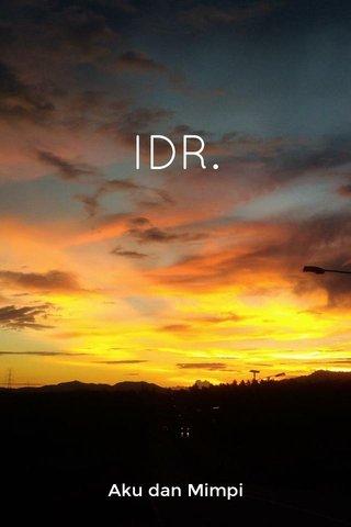 IDR. Aku dan Mimpi