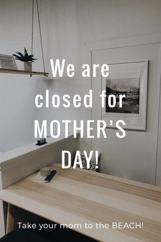 We are closed for MOTHER'S DAY! Take your mom to the BEACH!