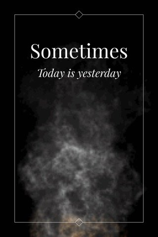 Sometimes Today is yesterday