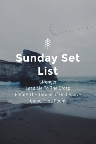 Sunday Set List Stronger Lead Me To The Cross Before The Throne Of God Above Come Thou Fount