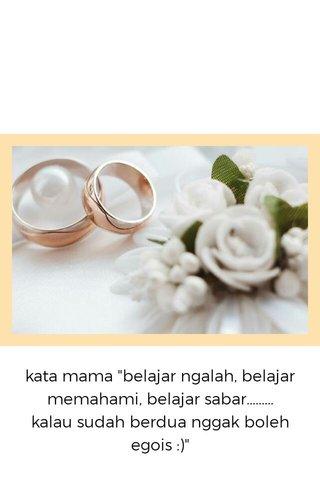 """kata mama """"belajar ngalah, belajar memahami, belajar sabar......... kalau sudah berdua nggak boleh egois :)"""""""