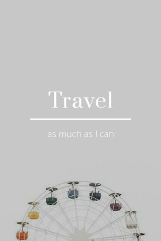 Travel as much as I can