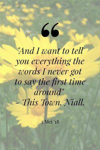 """""""And I want to tell you everything the words I never got to say the first time around"""" - This Town. Niall. 3 Mei '18"""