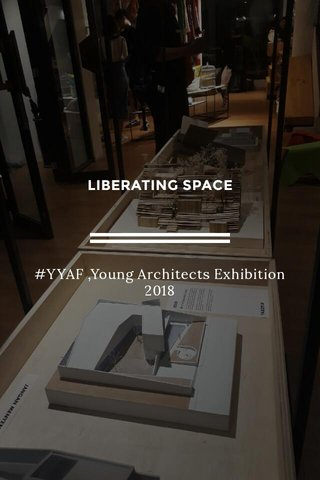 LIBERATING SPACE #YYAF ,Young Architects Exhibition 2018