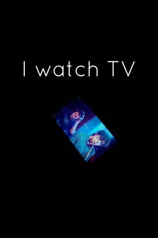I watch TV