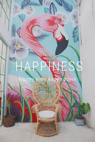 HAPPINESS Happy time happy place