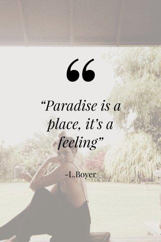 """Paradise is a place, it's a feeling"" -L.Boyer"