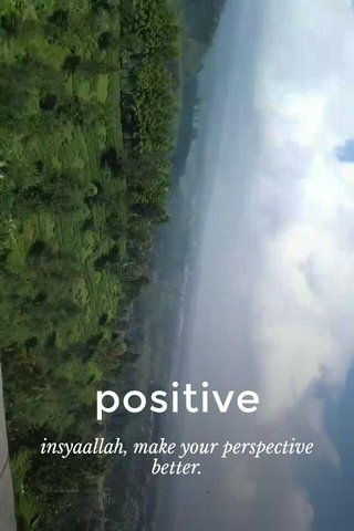 positive insyaallah, make your perspective better.