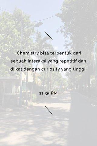 Chemistry bisa terbentuk dari sebuah interaksi yang repetitif dan diikat dengan curiosity yang tinggi. 11.35 PM
