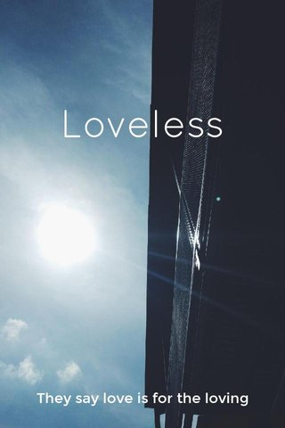 Loveless They say love is for the loving