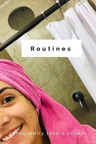 Routines I frequently take a shower