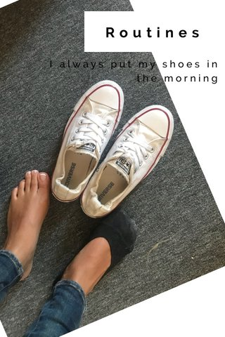 Routines I always put my shoes in the morning
