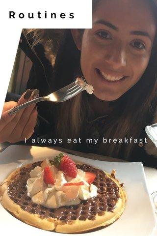 Routines I always eat my breakfast