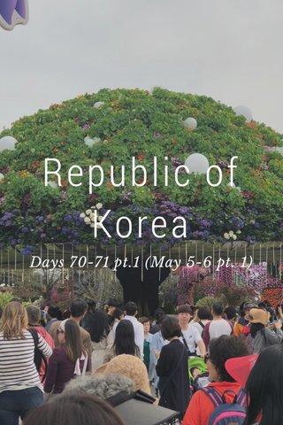 Republic of Korea Days 70-71 pt.1 (May 5-6 pt. 1)