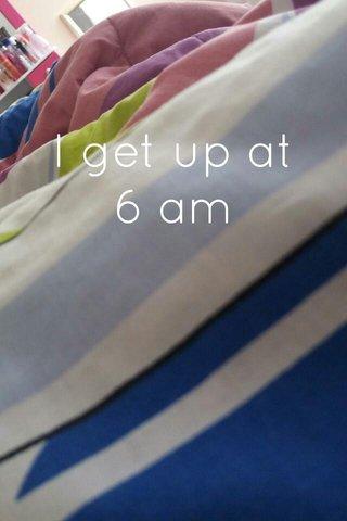 I get up at 6 am