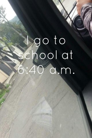 I go to school at 6:40 a.m.