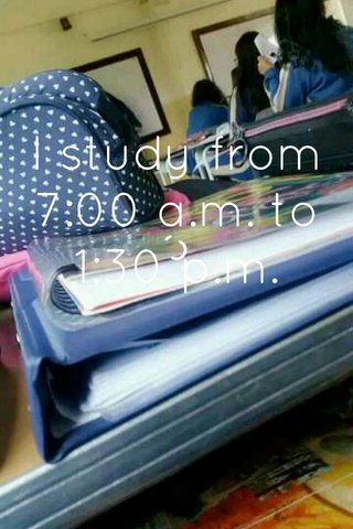 I study from 7:00 a.m. to 1:30 p.m.