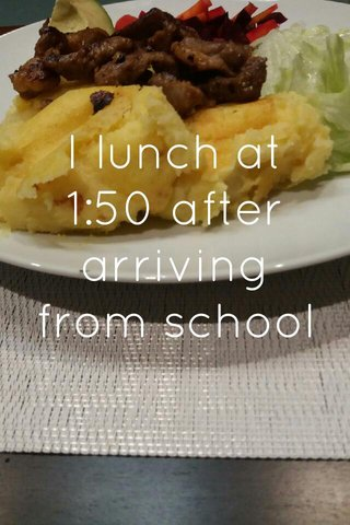 I lunch at 1:50 after arriving from school