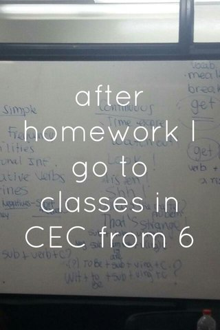 after homework I go to classes in CEC from 6 to 8 pm