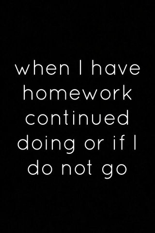 when I have homework continued doing or if I do not go to sleep