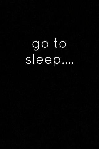go to sleep....
