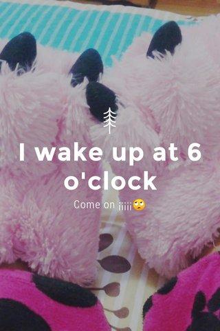 I wake up at 6 o'clock Come on ¡¡¡¡¡🙄