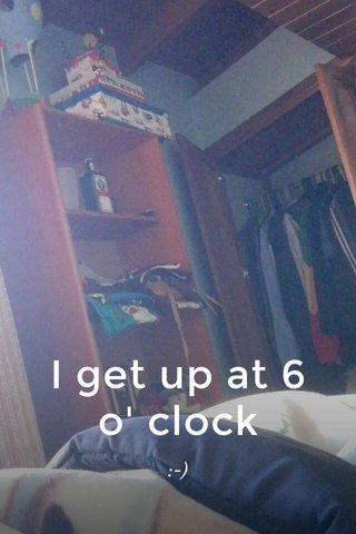 I get up at 6 o' clock :-)