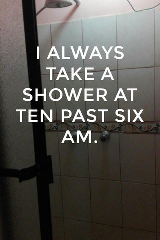 I ALWAYS TAKE A SHOWER AT TEN PAST SIX AM.