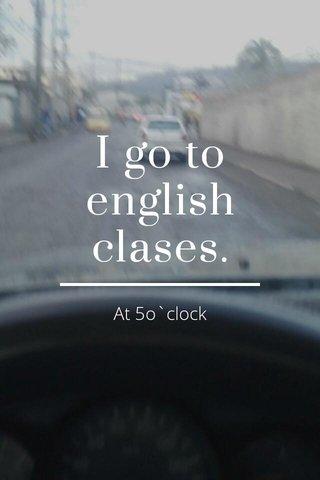 I go to english clases. At 5o`clock